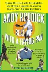 Andy Roddick Beat Me with a Frying Pan: Taking the Field with Pro Athletes and Olympic Legends to Answer Sports Fans' Burning Questions by Todd Gallagher
